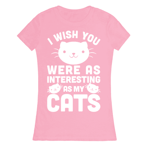 I Wish You Were As Interesting As My Cats Womens T-Shirt