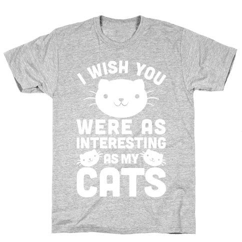 I Wish You Were As Interesting As My Cats Mens T-Shirt