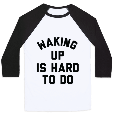 Waking Up Is Hard To Do Baseball Tee