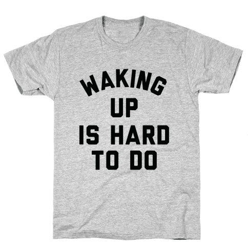 Waking Up Is Hard To Do Mens T-Shirt