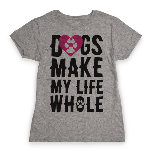 Dogs Make My Life Whole Womens T-Shirt
