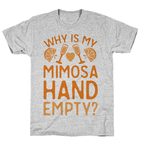 Why Is My Mimosa Hand Empty Mens T-Shirt