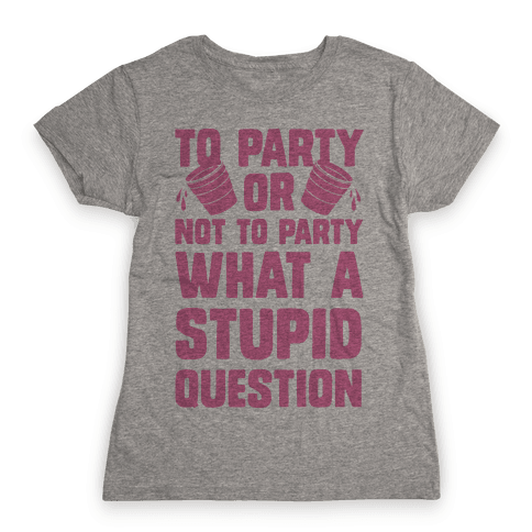 To Party Or Not To Party What A Stupid Question Womens T-Shirt