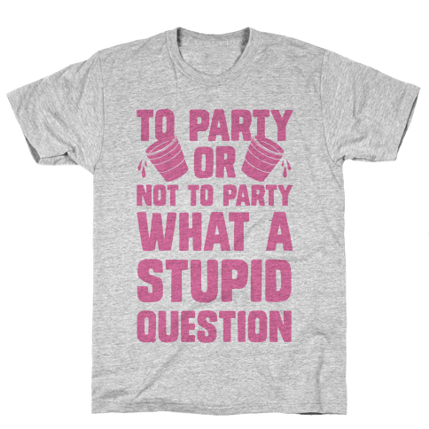To Party Or Not To Party What A Stupid Question Mens T-Shirt