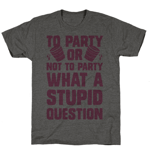 To Party Or Not To Party What A Stupid Question
