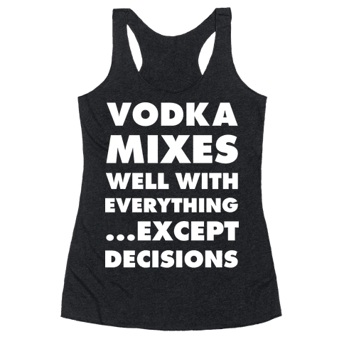 Vodka Mixes Well With Everything...Except Decisions Racerback Tank Top