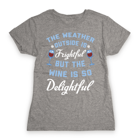 The Weather Outside Is Frightful Womens T-Shirt