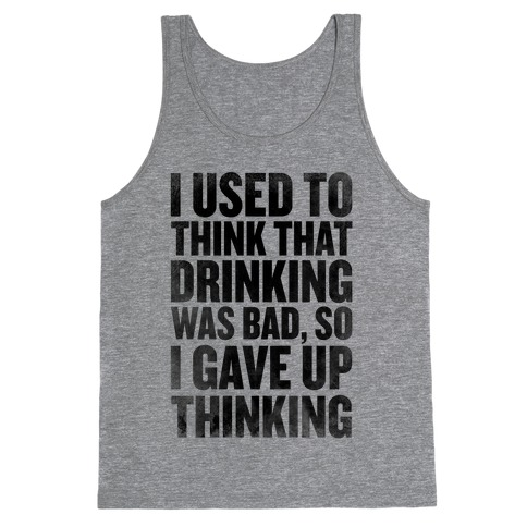 I Used to Think that Drinking was Bad, So I Gave Up Thinking Tank Top