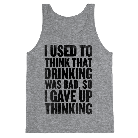 I Used to Think that Drinking was Bad, So I Gave Up Thinking