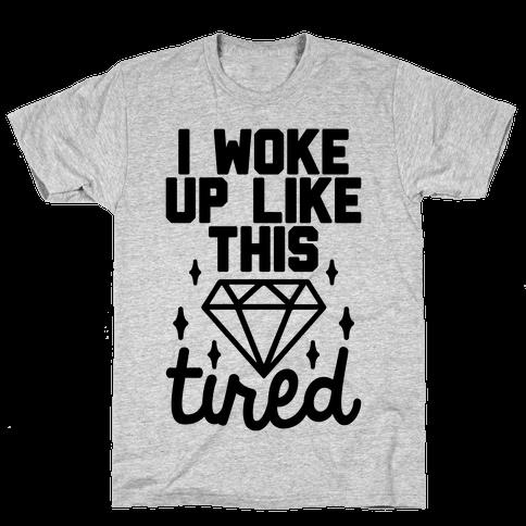 I Woke Up Like This. Tired. Mens T-Shirt