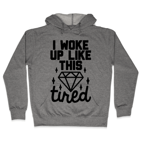 I Woke Up Like This. Tired. Hooded Sweatshirt