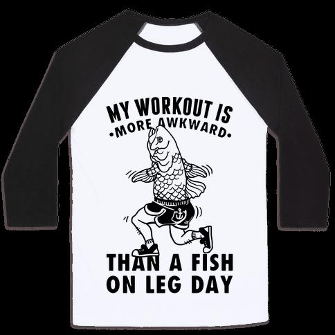 My Workout Is More Awkward Than A Fish On Leg Day Baseball Tee