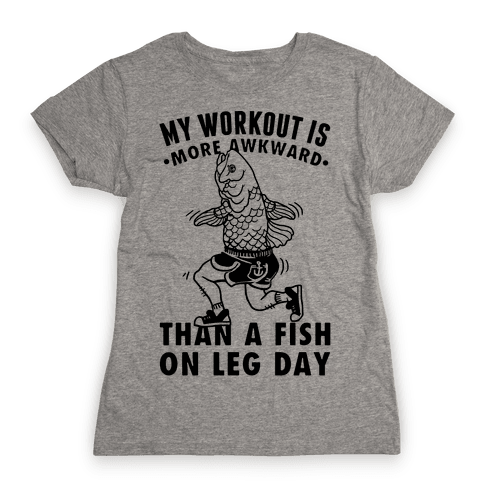 My Workout Is More Awkward Than A Fish On Leg Day Womens T-Shirt