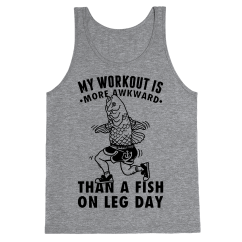 My Workout Is More Awkward Than A Fish On Leg Day Tank Top