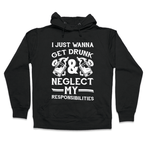 I Just Wanna Get Drunk And Neglect My Responsibilities Hooded Sweatshirt