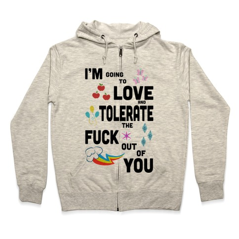 I'm Going to Love and Tolerate the F*** Out of You Zip Hoodie