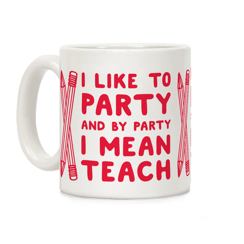 I Like to Party and by Party I Mean Teach Coffee Mug
