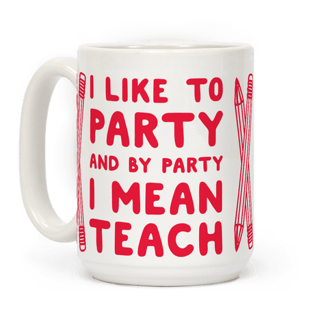 I Like to Party and by Party I Mean Teach