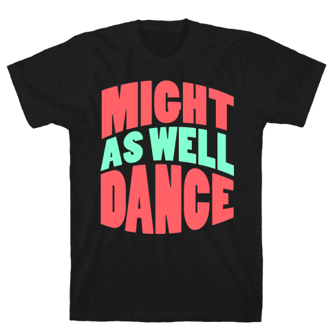 Might As Well Dance  Mens T-Shirt