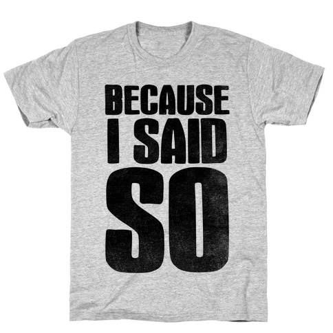 Because I Said So (V-Neck) T-Shirt