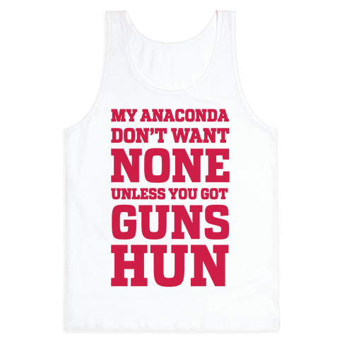 My Anaconda Don't Want None Unless You Got Guns Hun Tank Top