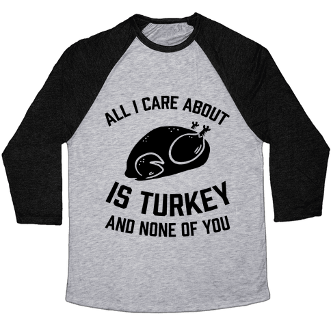 All I Care About Is Turkey And None Of You Baseball Tee