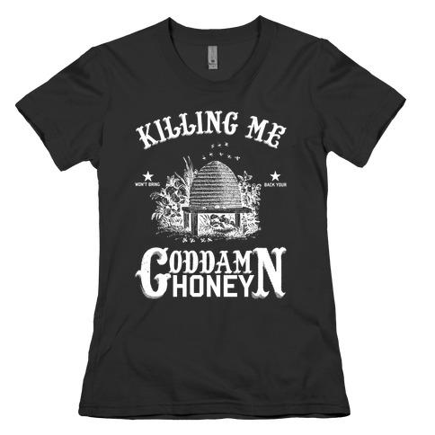 Killing Me Won't Bring Back Your God Damn Honey Womens T-Shirt