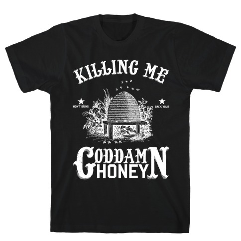 Killing Me Won't Bring Back Your God Damn Honey T-Shirt