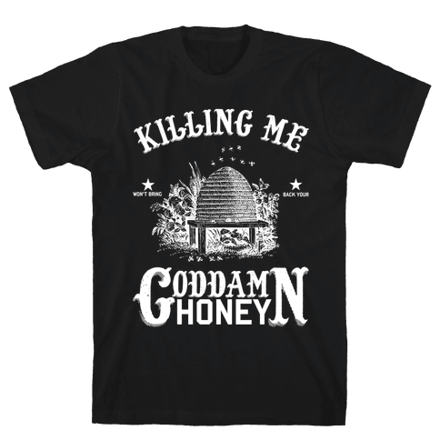 Killing Me Won't Bring Back Your God Damn Honey Mens T-Shirt