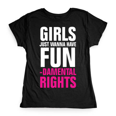 Girls Just Wanna Have Fun (Fundamental Rights) Womens T-Shirt