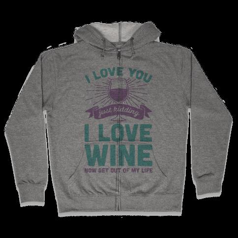I Love You. Just Kidding I Love Wine Zip Hoodie