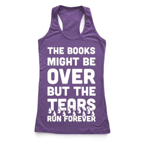 The Books Might Be Over But the Tears Run Forever Racerback Tank Top