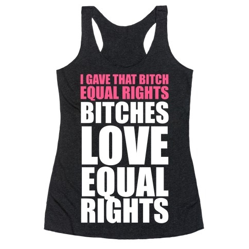 I Gave That Bitch Equal Rights (White Ink) Racerback Tank Top