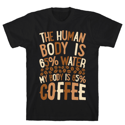 The Human Body Is 65% Water, My Body Is 65% Coffee