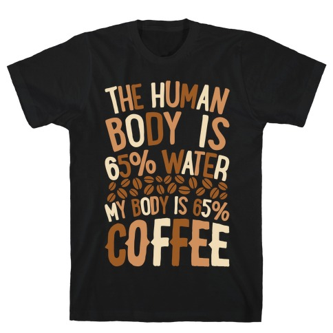 The Human Body Is 65% Water, My Body Is 65% Coffee Mens T-Shirt