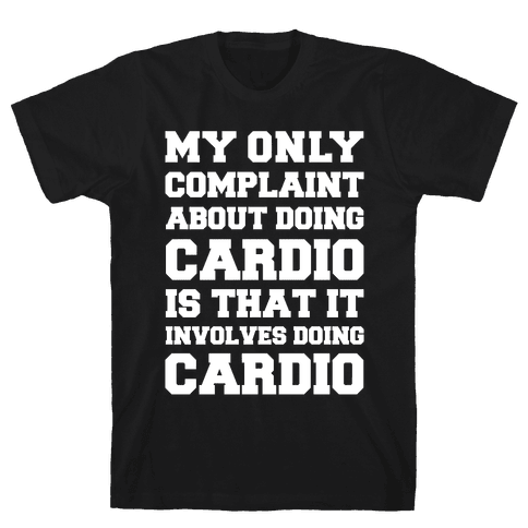 My Only Complaint About Doing Cardio Mens T-Shirt