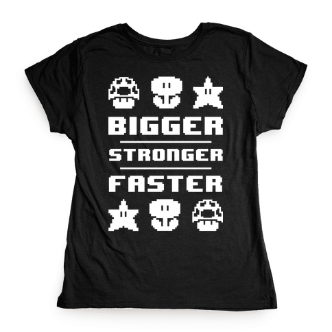 Bigger Stronger Faster Womens T-Shirt