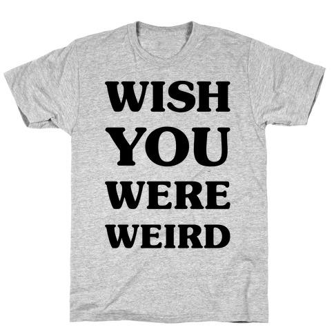 Wish You Were Weird T-Shirt