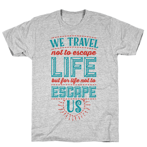 We Travel Not to Escape Life but for Life Not to Escape Us Mens T-Shirt