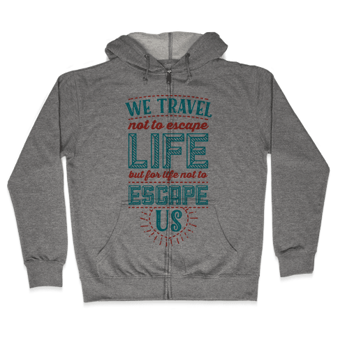 We Travel Not to Escape Life but for Life Not to Escape Us Zip Hoodie