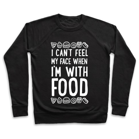 I Can't Feel My Face When I'm With Food Pullover