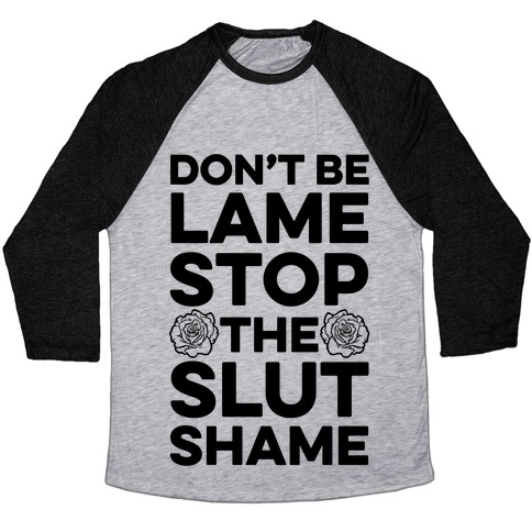 Don't Be Lame Stop The Slut Shame Baseball Tee