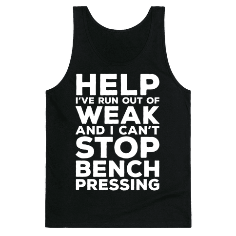HELP! I've Run Out of Weak and I Can't Stop Bench Pressing Tank Top