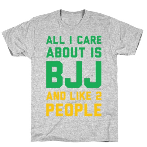 All I Care About Is BJJ And Like 2 People T-Shirt