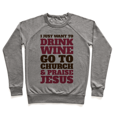 I Just Want To Drink Wine Go To Church and Praise Jesus