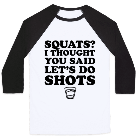 Squats? I Thought You Said Let's Do Shots Baseball Tee