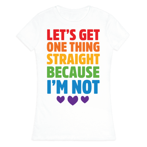 Let's Get One Thing Straight Because I'm Not Womens T-Shirt