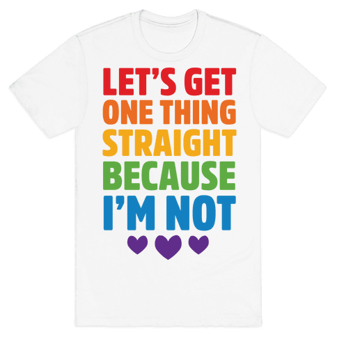 Let's Get One Thing Straight Because I'm Not Mens T-Shirt