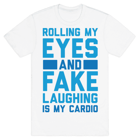 Rolling My Eyes And Fake Laughing Is My Cardio Mens T-Shirt