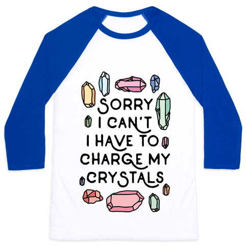 Sorry I Can't I Have To Charge My Crystals Baseball Tee